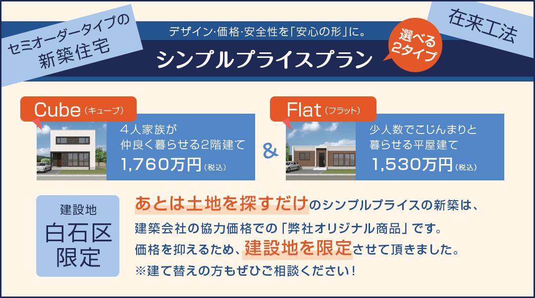 セミオーダータイプの新築住宅 デザイン・価格・安全性を「安心の形」に|シンプルプライスプラン 選べる2タイプ|Cube(キューブ) 4人家族が仲良く暮らせる2階建て 1,640万円(税込) Flat(フラット)少人数でこじんまりと暮らせる平屋建て 1,440万円(税込)|建設地:白石区限定|あとは土地を探すだけのシンプルプライスの新築は建築会社の協力価格での「弊社オリジナル商品」です。価格を抑えるため、建設地を限定させていただきました。※建て替えの方もぜひご相談ください!